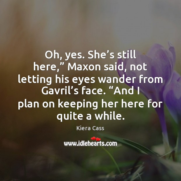 """Oh, yes. She's still here,"""" Maxon said, not letting his eyes Kiera Cass Picture Quote"""