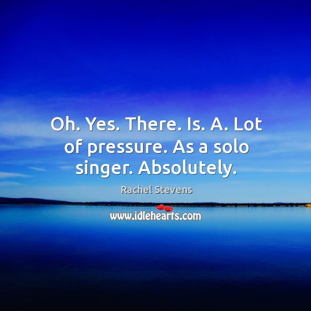 Oh. Yes. There. Is. A. Lot of pressure. As a solo singer. Absolutely. Rachel Stevens Picture Quote