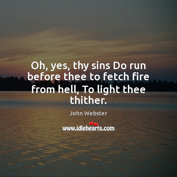 Oh, yes, thy sins Do run before thee to fetch fire from hell, To light thee thither. John Webster Picture Quote