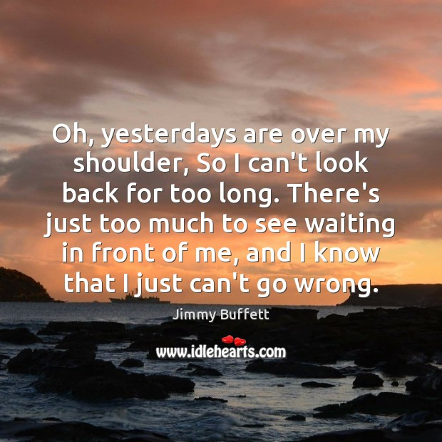 Oh, yesterdays are over my shoulder, So I can't look back for Jimmy Buffett Picture Quote