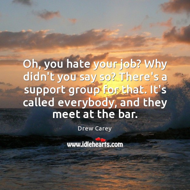 Oh, you hate your job? Why didn't you say so? There's a Drew Carey Picture Quote