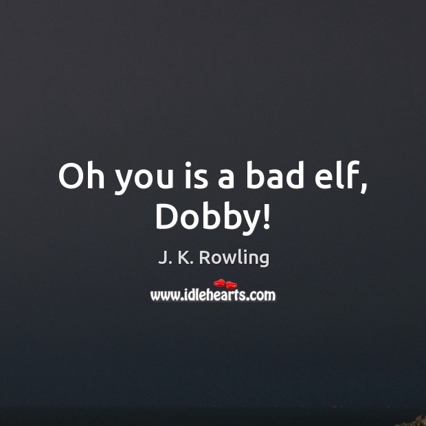 Oh you is a bad elf, Dobby! Image