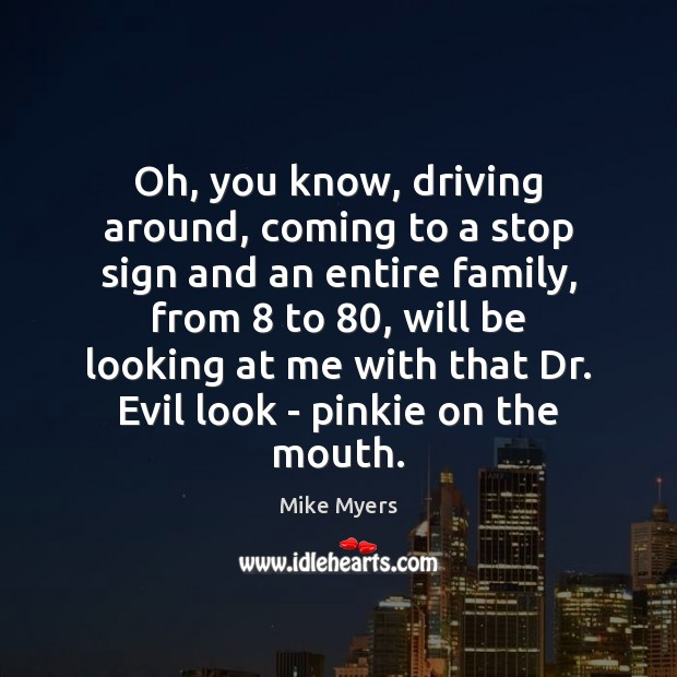Oh, you know, driving around, coming to a stop sign and an Mike Myers Picture Quote