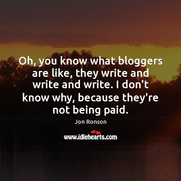 Oh, you know what bloggers are like, they write and write and Jon Ronson Picture Quote