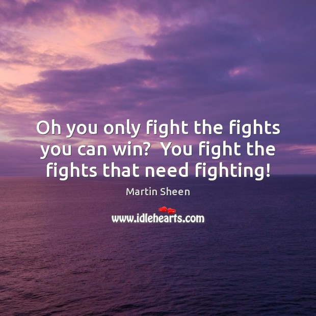 Oh you only fight the fights you can win?  You fight the fights that need fighting! Image