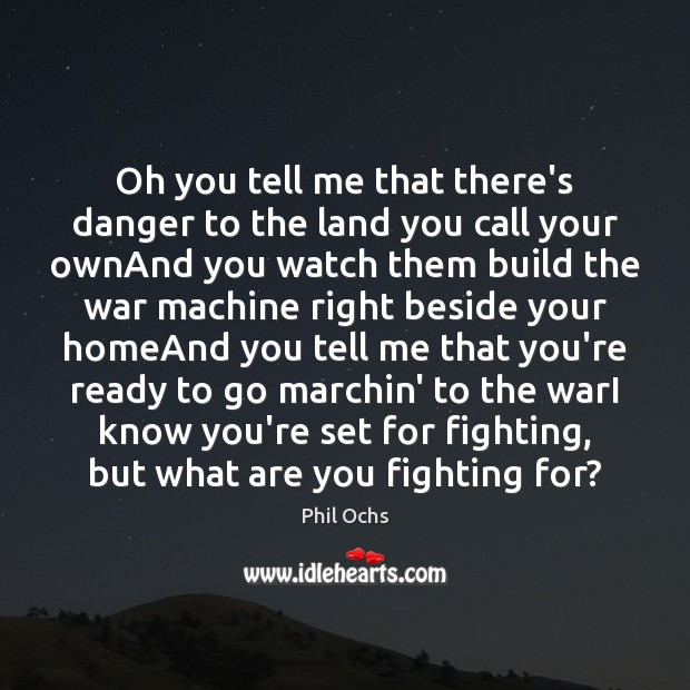 Oh you tell me that there's danger to the land you call Phil Ochs Picture Quote