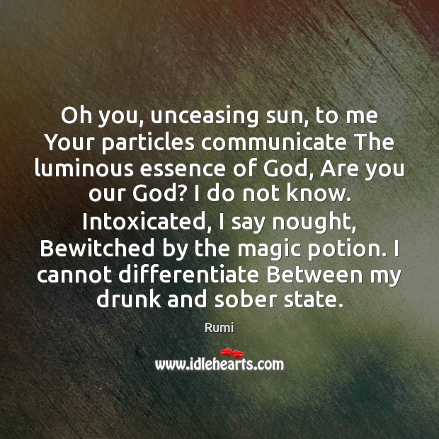 Image, Oh you, unceasing sun, to me Your particles communicate The luminous essence