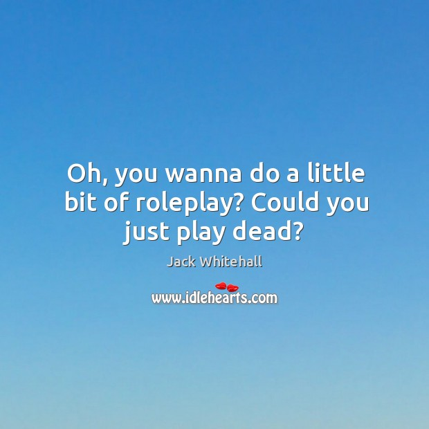 Oh, you wanna do a little bit of roleplay? Could you just play dead? Jack Whitehall Picture Quote