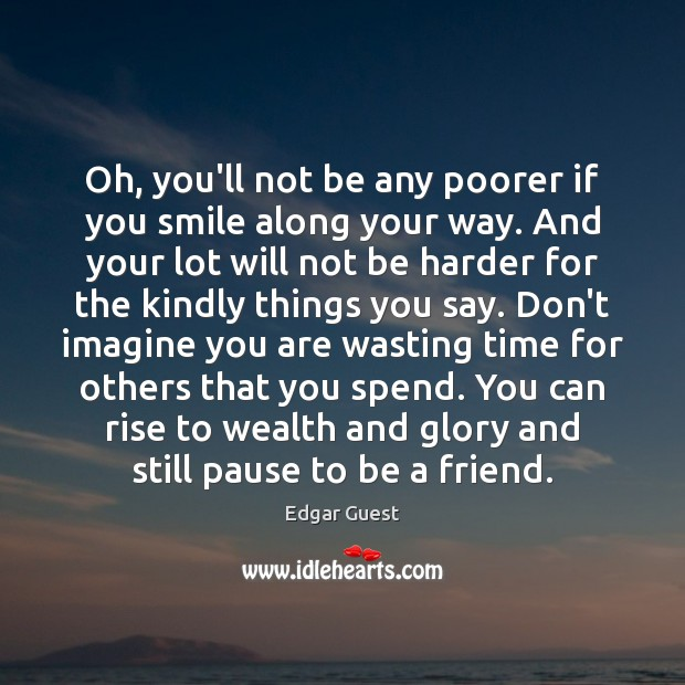 Oh, you'll not be any poorer if you smile along your way. Edgar Guest Picture Quote