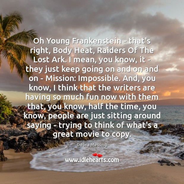 Oh Young Frankenstein – that's right, Body Heat, Raiders Of The Lost Image