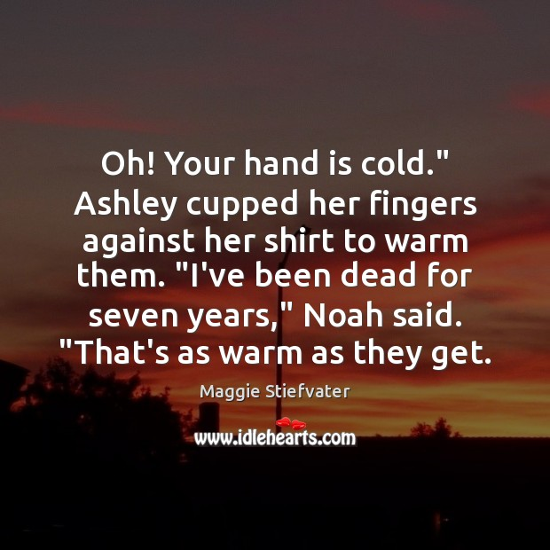 "Image, Oh! Your hand is cold."" Ashley cupped her fingers against her shirt"