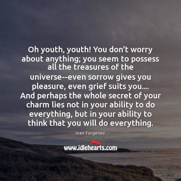 Oh youth, youth! You don't worry about anything; you seem to possess Image