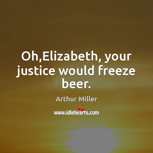 Image, Oh,Elizabeth, your justice would freeze beer.