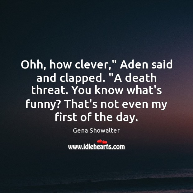 """Image, Ohh, how clever,"""" Aden said and clapped. """"A death threat. You know"""