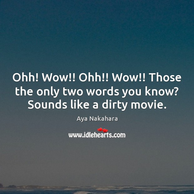 Ohh! Wow!! Ohh!! Wow!! Those the only two words you know? Sounds like a dirty movie. Image