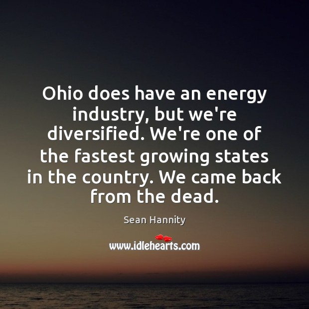 Ohio does have an energy industry, but we're diversified. We're one of Sean Hannity Picture Quote