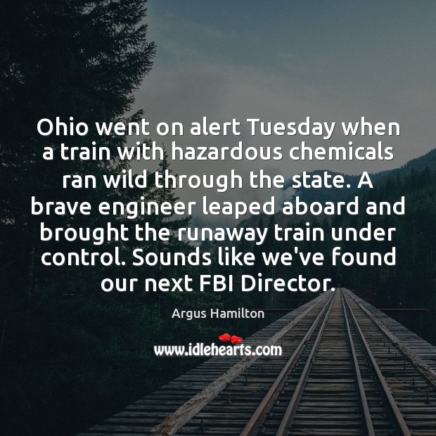 Ohio went on alert Tuesday when a train with hazardous chemicals ran Argus Hamilton Picture Quote