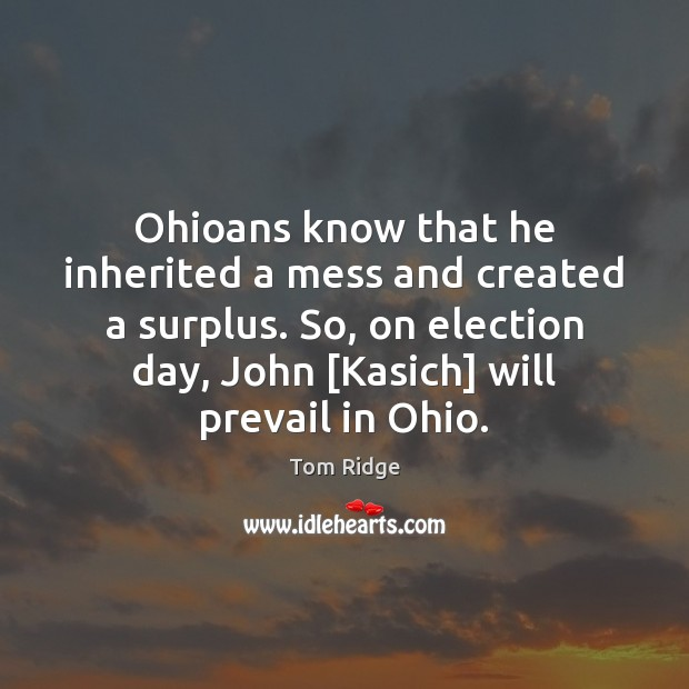 Tom Ridge Picture Quote image saying: Ohioans know that he inherited a mess and created a surplus. So,