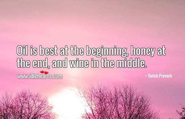 Oil is best at the beginning, honey at the end, and wine in the middle. Dutch Proverbs Image