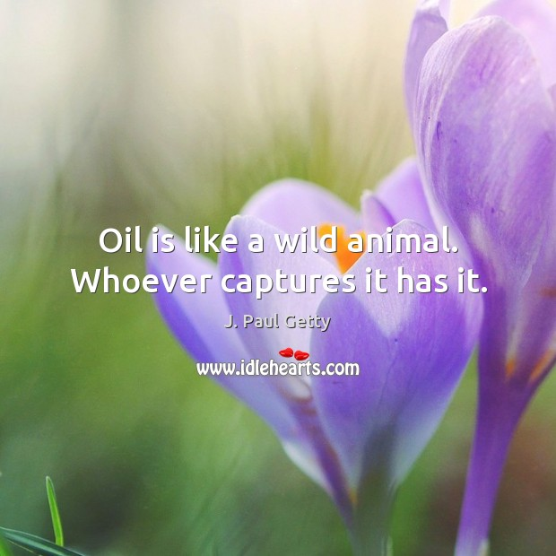 Image, Oil is like a wild animal. Whoever captures it has it.