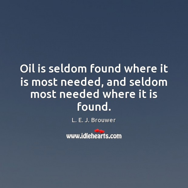 Oil is seldom found where it is most needed, and seldom most needed where it is found. Image