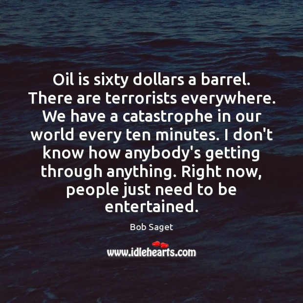 Oil is sixty dollars a barrel. There are terrorists everywhere. We have Bob Saget Picture Quote