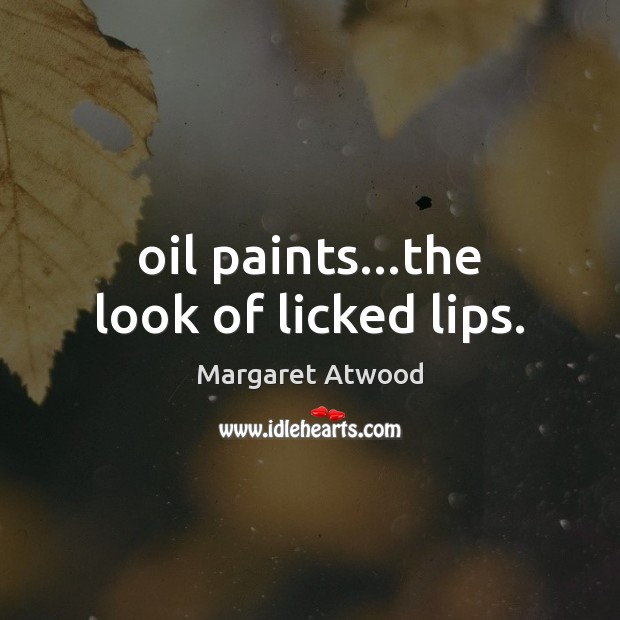 Oil paints…the look of licked lips. Margaret Atwood Picture Quote