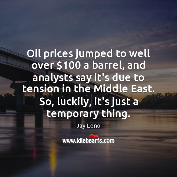 Oil prices jumped to well over $100 a barrel, and analysts say it's Jay Leno Picture Quote