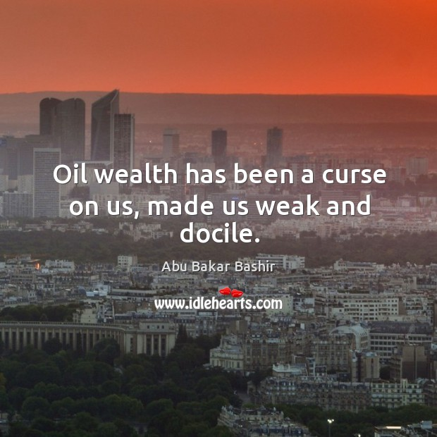 Oil wealth has been a curse on us, made us weak and docile. Image
