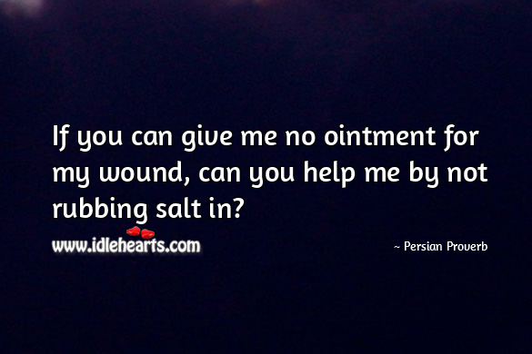 If you can give me no ointment for my wound, can you help me by not rubbing salt in? Persian Proverbs Image