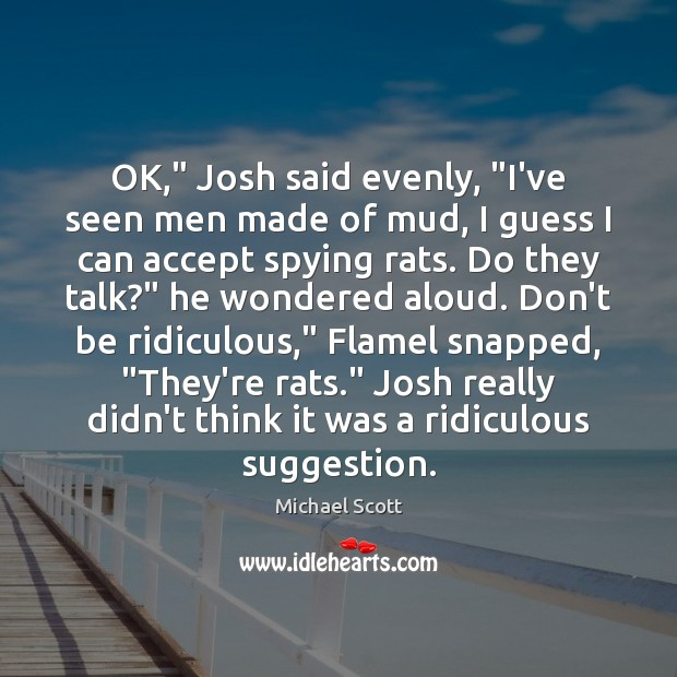 """OK,"""" Josh said evenly, """"I've seen men made of mud, I guess Michael Scott Picture Quote"""