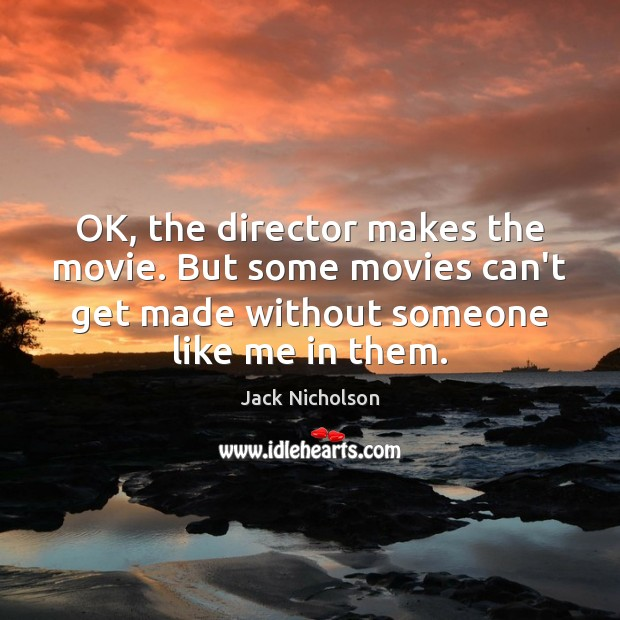 OK, the director makes the movie. But some movies can't get made Jack Nicholson Picture Quote