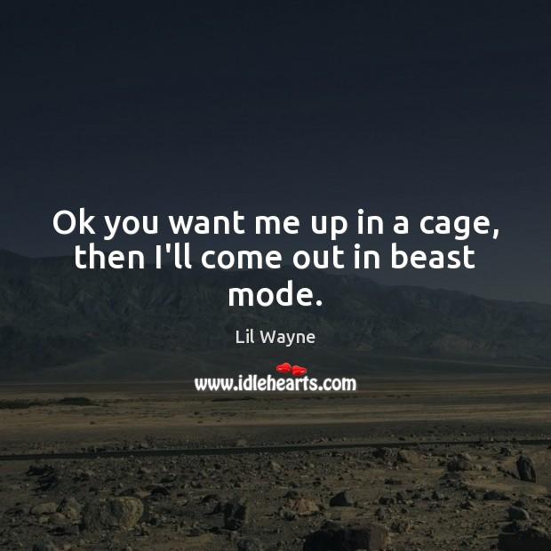 Ok you want me up in a cage, then I'll come out in beast mode. Image