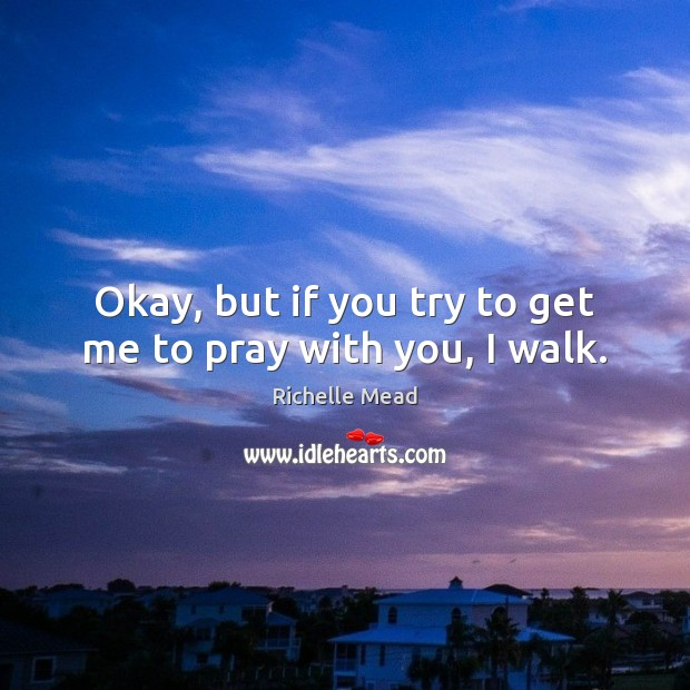 Okay, but if you try to get me to pray with you, I walk. Richelle Mead Picture Quote