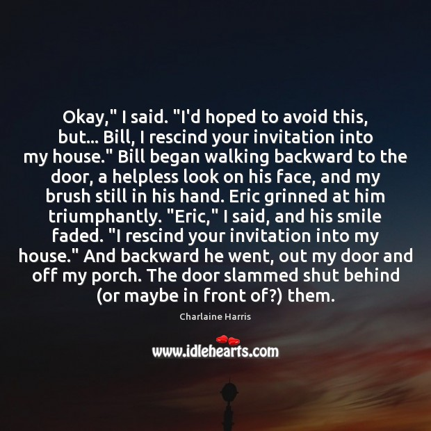 """Okay,"""" I said. """"I'd hoped to avoid this, but… Bill, I rescind Charlaine Harris Picture Quote"""