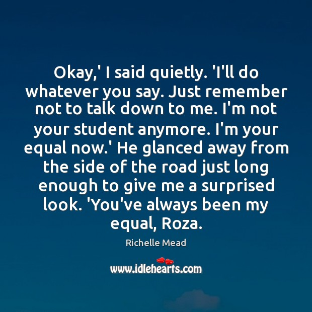 Okay,' I said quietly. 'I'll do whatever you say. Just remember Richelle Mead Picture Quote