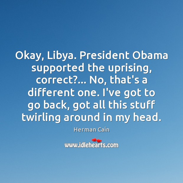 Image, Okay, Libya. President Obama supported the uprising, correct?… No, that's a different