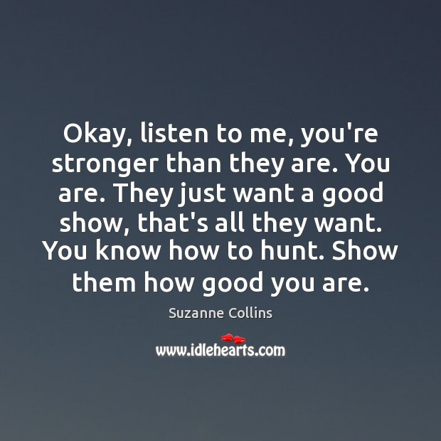 Okay, listen to me, you're stronger than they are. You are. They Image
