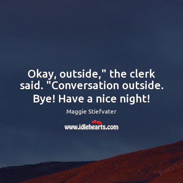 """Okay, outside,"""" the clerk said. """"Conversation outside. Bye! Have a nice night! Maggie Stiefvater Picture Quote"""