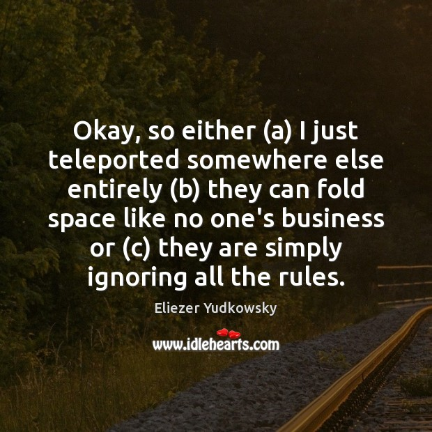 Okay, so either (a) I just teleported somewhere else entirely (b) they Eliezer Yudkowsky Picture Quote