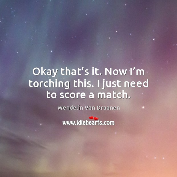 Okay that's it. Now I'm torching this. I just need to score a match. Wendelin Van Draanen Picture Quote