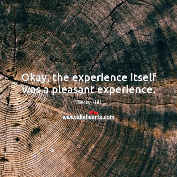 Okay, the experience itself was a pleasant experience. Betty Hill Picture Quote