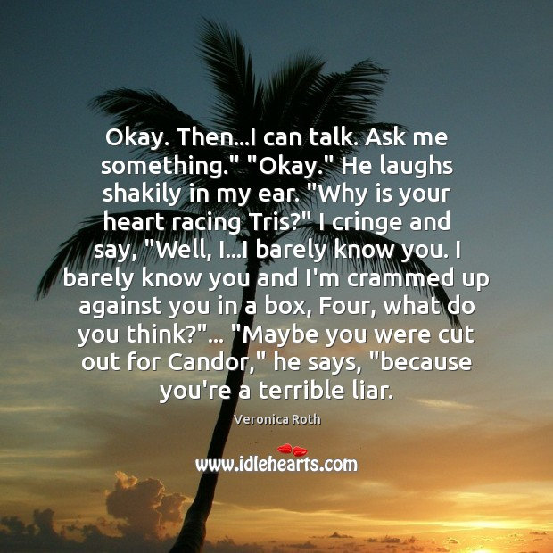 "Image, Okay. Then…I can talk. Ask me something."" ""Okay."" He laughs shakily"