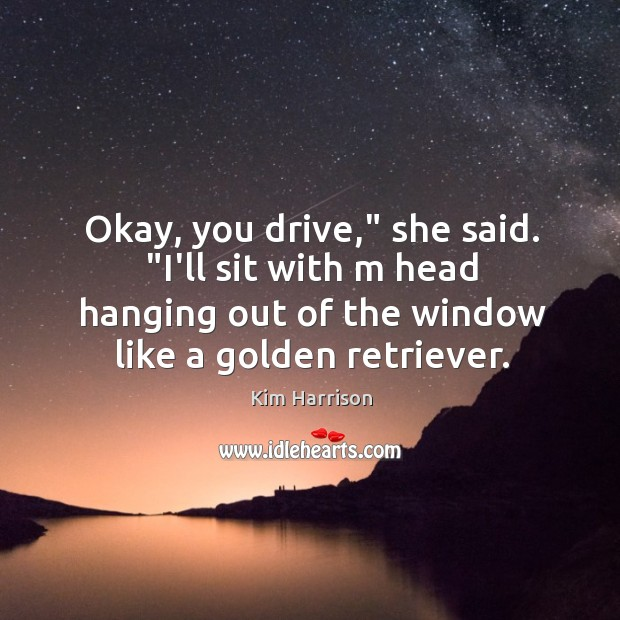 """Okay, you drive,"""" she said. """"I'll sit with m head hanging out Image"""