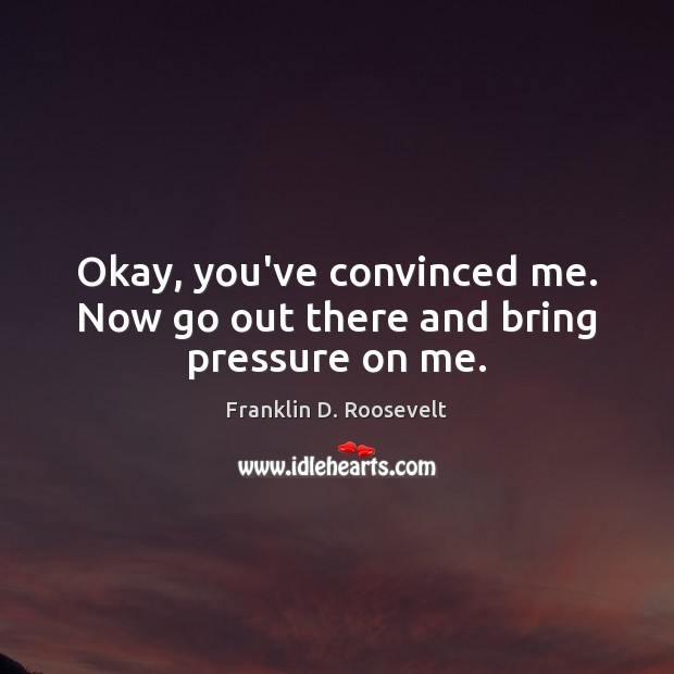 Okay, you've convinced me. Now go out there and bring pressure on me. Franklin D. Roosevelt Picture Quote