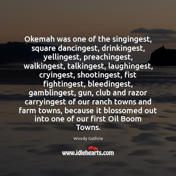 Okemah was one of the singingest, square dancingest, drinkingest, yellingest, preachingest, walkingest, Woody Guthrie Picture Quote