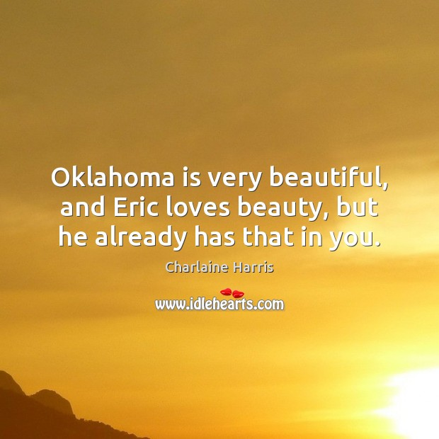 Image, Oklahoma is very beautiful, and Eric loves beauty, but he already has that in you.