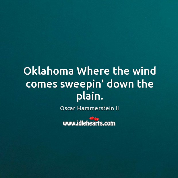Oklahoma Where the wind comes sweepin' down the plain. Oscar Hammerstein II Picture Quote