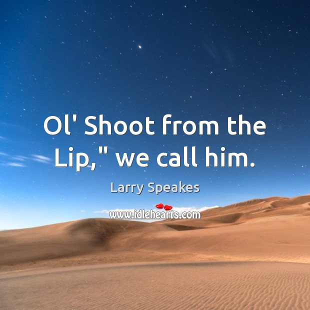 """Ol' Shoot from the Lip,"""" we call him. Image"""