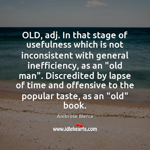 OLD, adj. In that stage of usefulness which is not inconsistent with Offensive Quotes Image